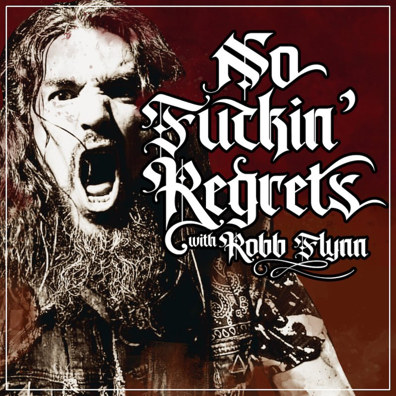 No F'n Regrets Podcast w/ Robb Flynn is up!